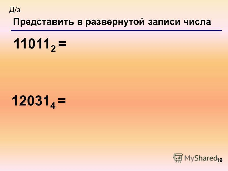 19 Представить в развернутой записи числа 11011 2 = Д/з 12031 4 =