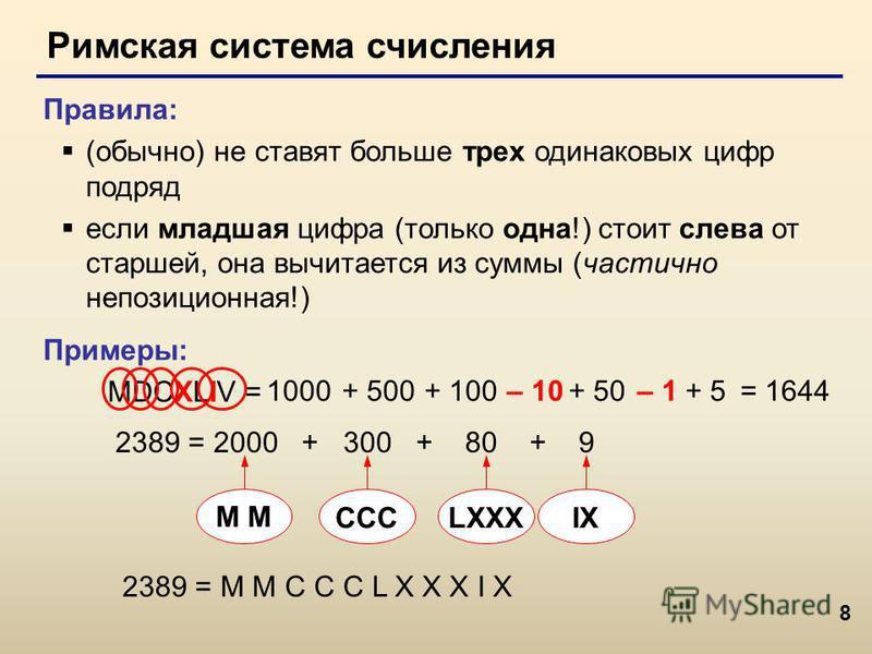 8 Римская система счисления Правила: (обычно) не ставят больше трех одинаковых цифр подряд если младшая цифра (только одна!) стоит слева от старшей, она вычитается из суммы (частично непозиционная!) Примеры: MDCXLIV = 1000+ 500+ 100– 10+ 50– 1+ 5 238