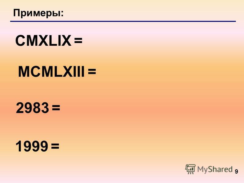 9 Примеры: CMXLIX = 2983 = MCMLXIII = 1999 =