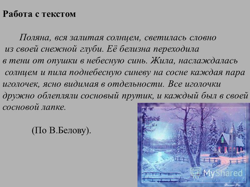 Работа с текстом Поляна, вся залитая солнцем, светилась словно из своей снежной глуби. Её белизна переходила в тени от опушки в небесную синь. Жила, наслаждалась солнцем и пила поднебесную синеву на сосне каждая пара иголочек, ясно видимая в отдельно