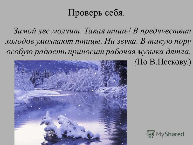 Проверь себя. Зимой лес молчит. Такая тишь! В предчувствии холодов умолкают птицы. Ни звука. В такую пору особую радость приносит рабочая музыка дятла. (По В.Пескову.)