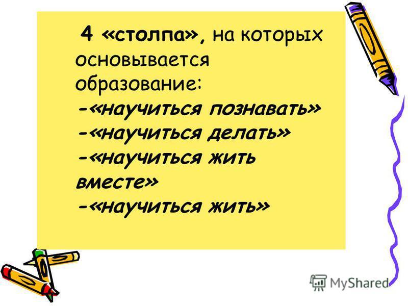 4 «столпа», на которых основывается образование: -«научиться познавать» -«научиться делать» -«научиться жить вместе» -«научиться жить»