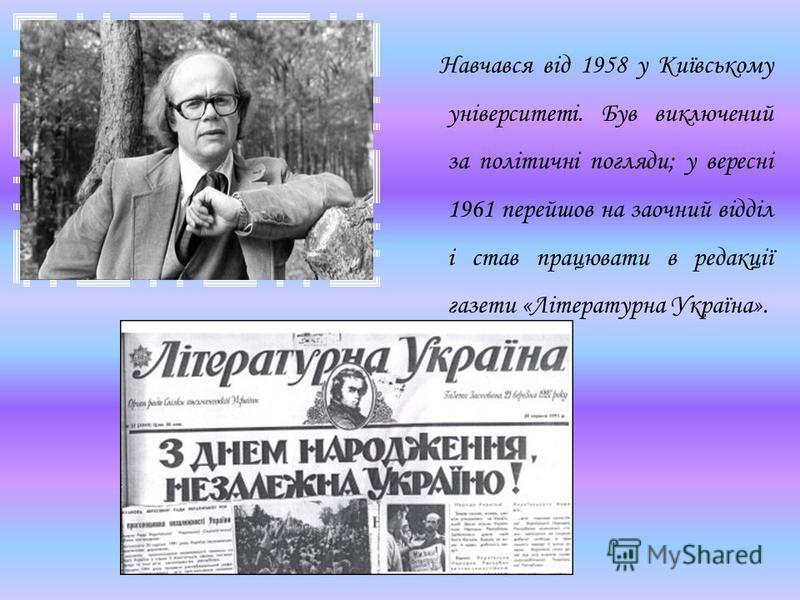 Навчався від 1958 у Київському університеті. Був виключений за політичні погляди; у вересні 1961 перейшов на заочний відділ і став працювати в редакції газети «Літературна Україна».