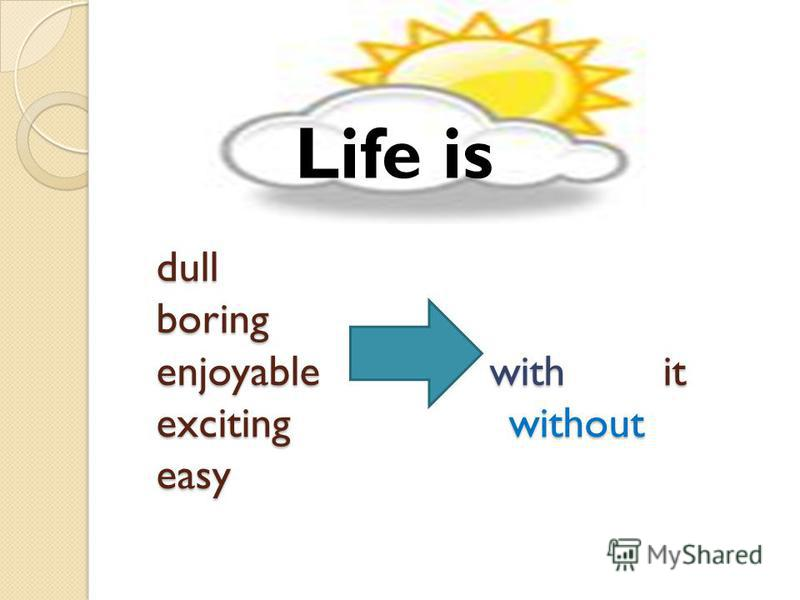 dull boring enjoyable with it exciting without easy Life is