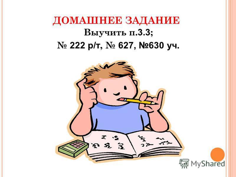 ДОМАШНЕЕ ЗАДАНИЕ Выучить п. 3.3 ; 222 р/т, 627, 630 уч.