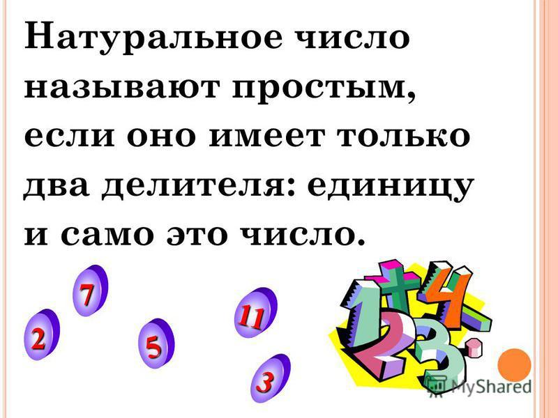 Натуральное число называют простым, если оно имеет только два делителя: единицу и само это число. 2 3 5 7 11