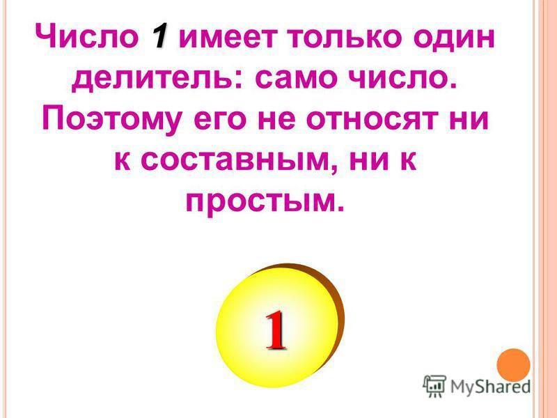 1 Число 1 имеет только один делитель: само число. Поэтому его не относят ни к составным, ни к простым. 1