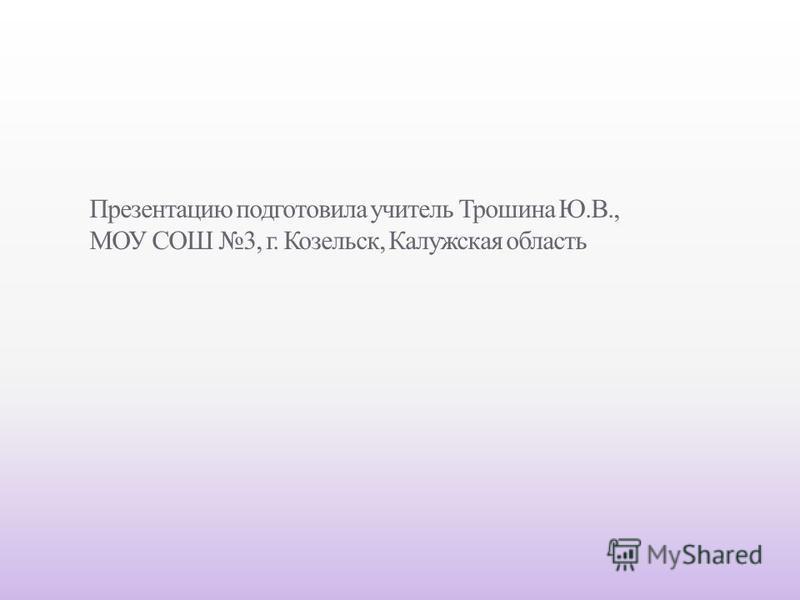 Презентацию подготовила учитель Трошина Ю.В., МОУ СОШ 3, г. Козельск, Калужская область