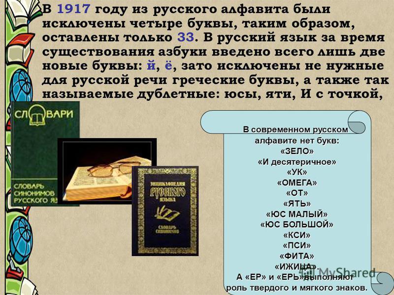В 1917 году из русского алфавита были исключены четыре буквы, таким образом, оставлены только 33. В русский язык за время существования азбуки введено всего лишь две новые буквы: й, ё, зато исключены не нужные для русской речи греческие буквы, а такж