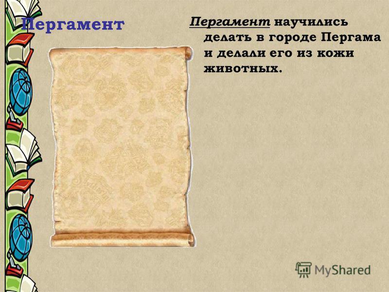Пергамент Пергамент научились делать в городе Пергама и делали его из кожи животных.