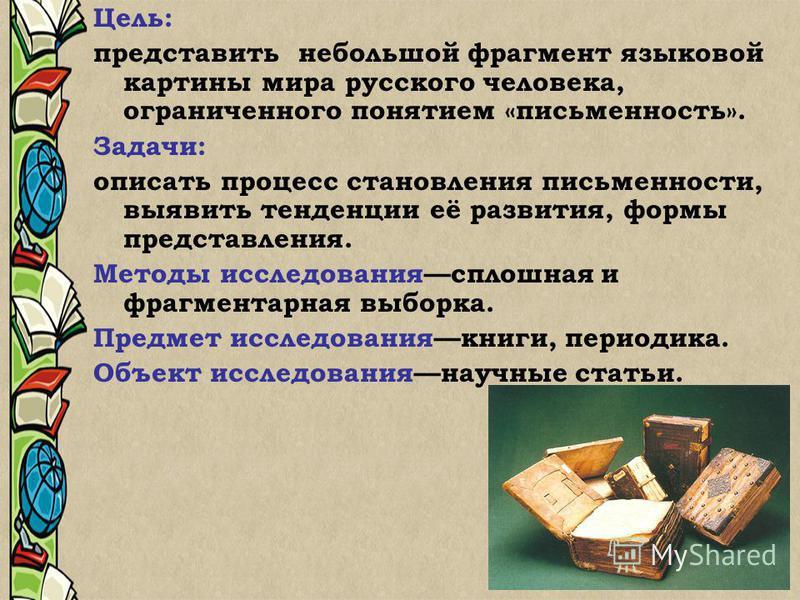 Цель: представить небольшой фрагмент языковой картины мира русского человека, ограниченного понятием «письменность». Задачи: описать процесс становления письменности, выявить тенденции её развития, формы представления. Методы исследования сплошная и