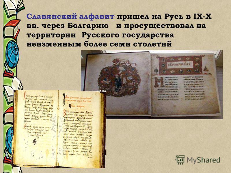 Славянский алфавит пришел на Русь в IХ-Х вв. через Болгарию и просуществовал на территории Русского государства неизменным более семи столетий