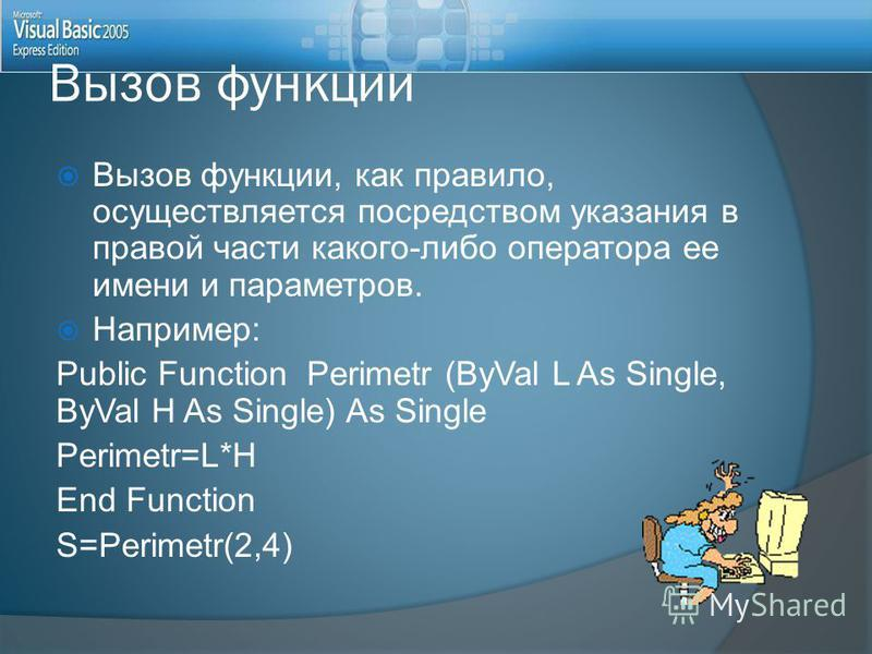 Вызов функции, как правило, осуществляется посредством указания в правой части какого-либо оператора ее имени и параметров. Например: Public Function Perimetr (ByVal L As Single, ByVal H As Single) As Single Perimetr=L*H End Function S=Perimetr(2,4)