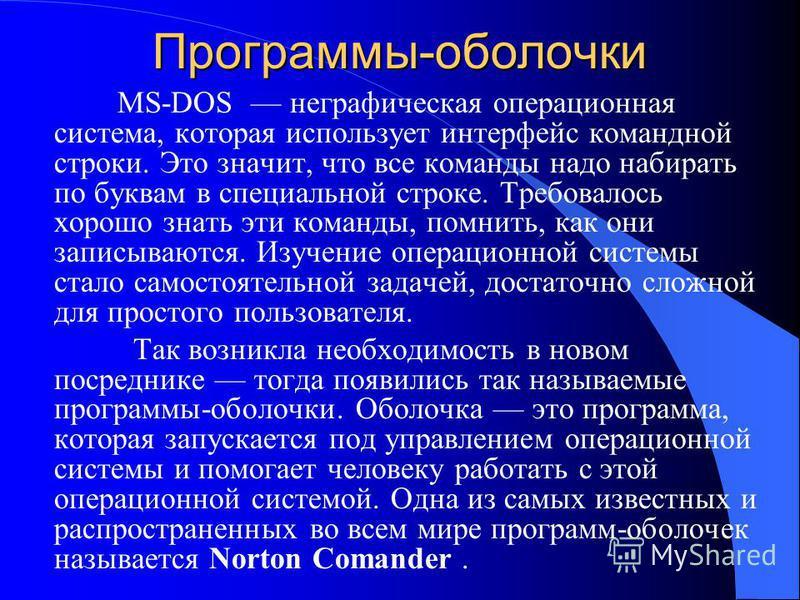 Программы-оболочки МS-DOS неграфическая операционная система, которая использует интерфейс командной строки. Это значит, что все команды надо набирать по буквам в специальной строке. Требовалось хорошо знать эти команды, помнить, как они записываются