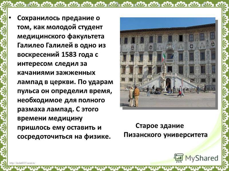 http://linda6035.ucoz.ru/ Галилео Галилей (1564-1642) Великий итальянский ученый – один из создателей точного естествознания. Родился в городе Пизе, известном своей наклонной башней. Учился сначала в монастырской школе, а затем в университете. Уже в