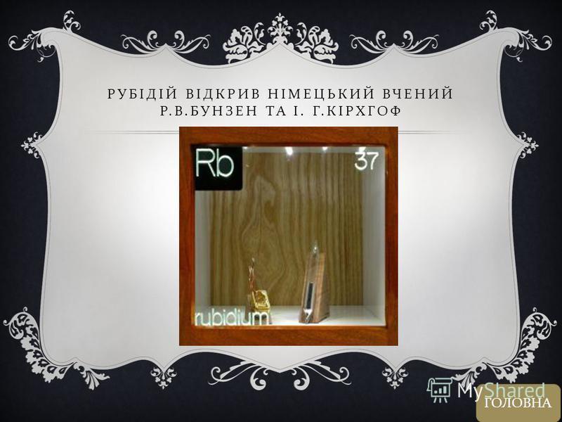 РУБІДІЙ ВІДКРИВ НІМЕЦЬКИЙ ВЧЕНИЙ Р. В. БУНЗЕН ТА І. Г. КІРХГОФ ГОЛОВНА