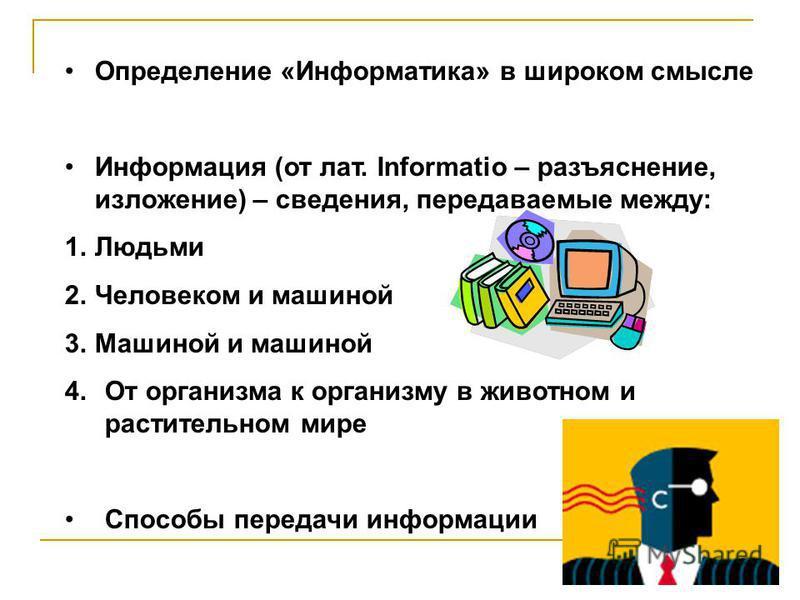 Определение «Информатика» в широком смысле Информация (от лат. Informatio – разъяснение, изложение) – сведения, передаваемые между: 1. Людьми 2. Человеком и машиной 3. Машиной и машиной 4. От организма к организму в животном и растительном мире Спосо