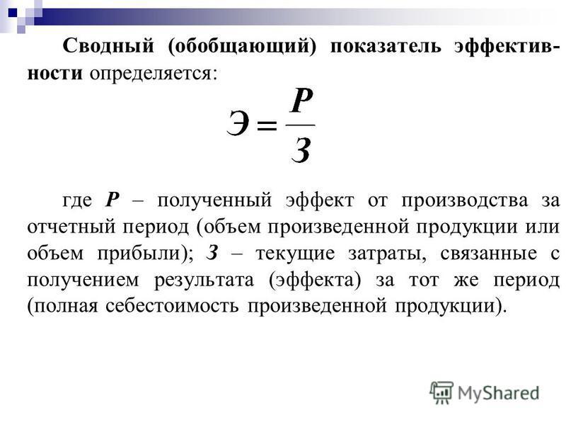 Сводный (обобщающий) показатель эффективности определяется: где Р – полученный эффект от производства за отчетный период (объем произведенной продукции или объем прибыли); З – текущие завтраты, связанные с получением результата (эффекта) за тот же пе