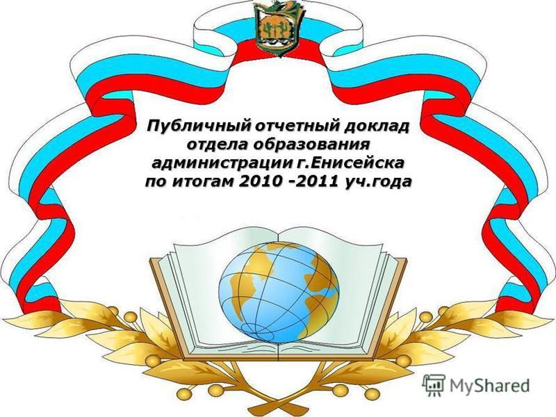 Публичный отчетный доклад отдела образования администрации г.Енисейска по итогам 2010 -2011 уч.года
