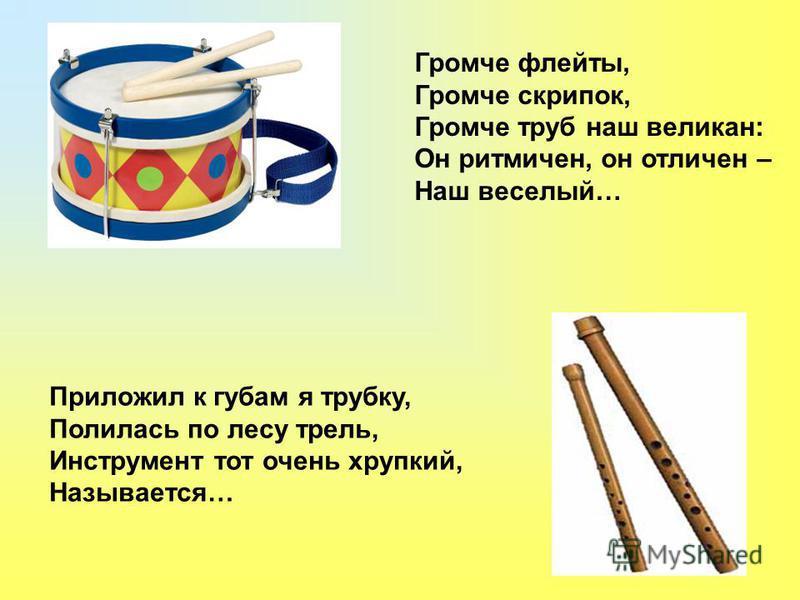 Громче флейты, Громче скрипок, Громче труб наш великан: Он ритмичен, он отличен – Наш веселый… Приложил к губам я трубку, Полилась по лесу трель, Инструмент тот очень хрупкий, Называется…