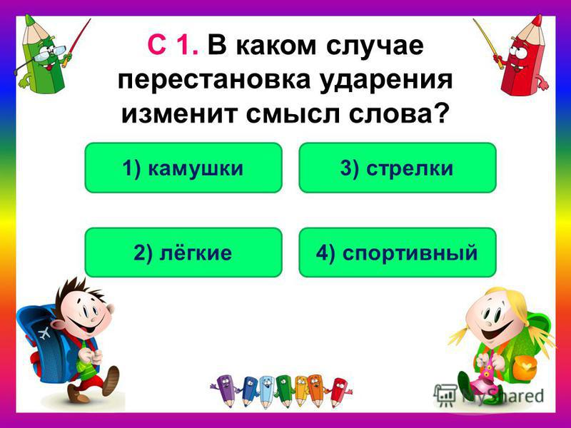 С 1. В каком случае перестановка ударения изменит смысл слова? 3) стрелки 1) камушки 2) лёгкие 4) спортивный