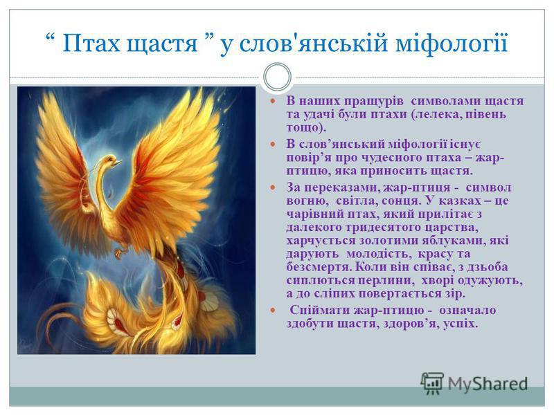 Птах щастя у слов'янській міфології В наших пращурів символами щастя та удачі були птахи (лелека, півень тощо). В словянський міфології існує повіря про чудесного птаха – жар- птицю, яка приносить щастя. За переказами, жар-птиця - символ вогню, світл