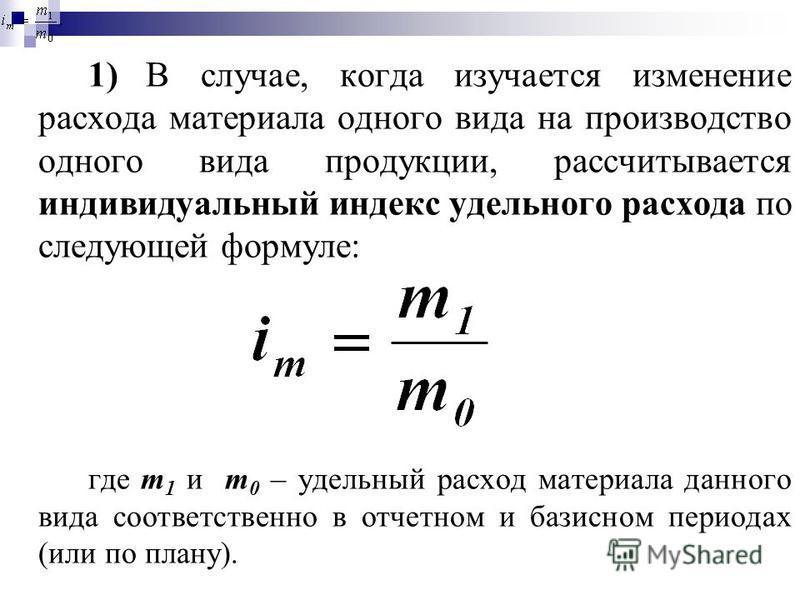 1) В случае, когда изучается изменение расхода материала одного вида на производство одного вида продукции, рассчитывается индивидуальный индекс удельного расхода по следующей формуле: где m 1 и m 0 – удельный расход материала данного вида соответств
