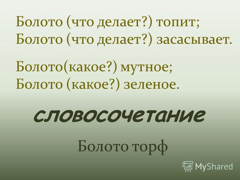 Болото (что делает?) топит; Болото (что делает?) засасывает. Болото(какое?) мутное; Болото (какое?) зеленое. словосочетание Болото торф
