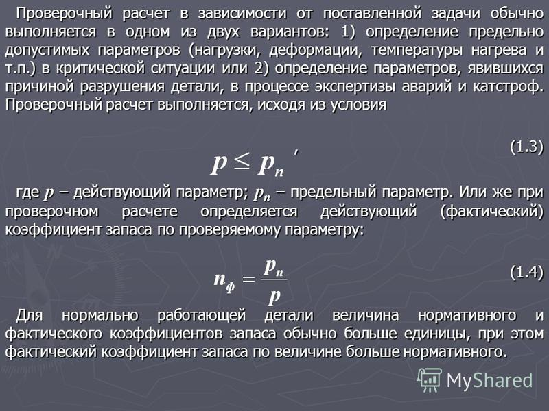 Проверочный расчет в зависимости от поставленной задачи обычно выполняется в одном из двух вариантов: 1) определение предельно допустимых параметров (нагрузки, деформации, температуры нагрева и т.п.) в критической ситуации или 2) определение параметр