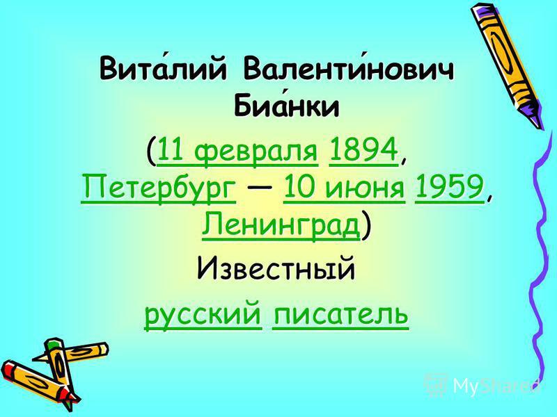 Виталий Валентинович Бианки (11 февраля 1894, Петербург 10 июня 1959, Ленинград) 11 февраля 1894 Петербург 10 июня 1959 Ленинград 11 февраля 1894 Петербург 10 июня 1959 Ленинград Известный русский писатель писатель русский писатель