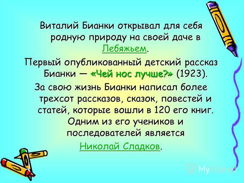 Виталий Бианки открывал для себя родную природу на своей даче в Лебяжьем. Лебяжьем Первый опубликованный детский рассказ Бианки «Чей нос лучше?» (1923). За свою жизнь Бианки написал более трехсот рассказов, сказок, повестей и статей, которые вошли в
