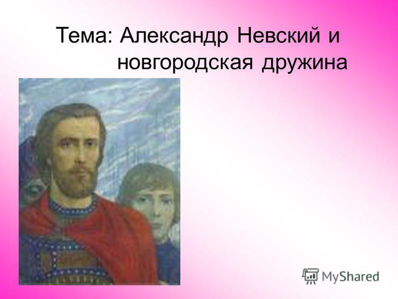 Тема: Александр Невский и новгородская дружина