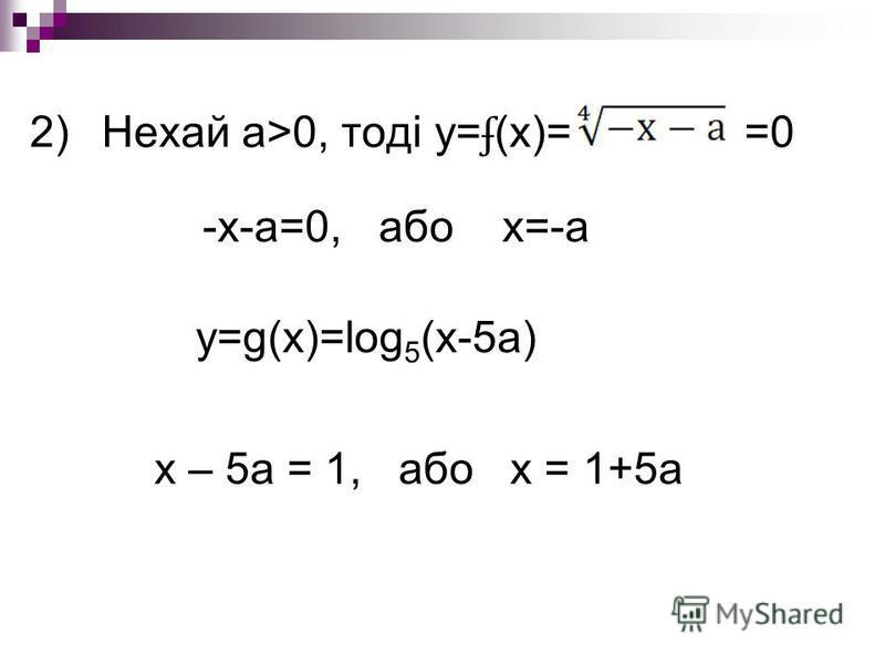 2)Нехай а>0, тоді у= ʄ (х)= =0 -х-а=0, або х=-а у=g(x)=log 5 (x-5a) х – 5а = 1, або х = 1+5а