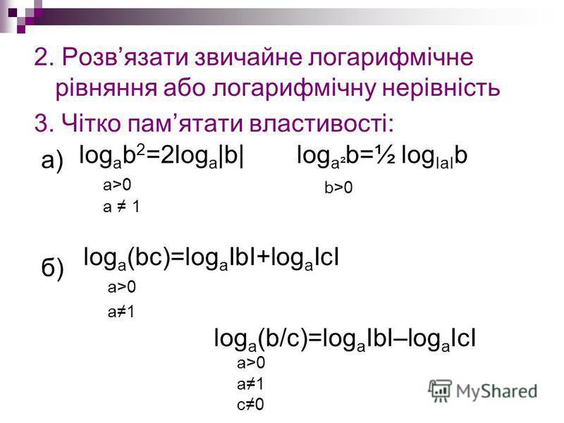 2. Розвязати звичайне логарифмічне рівняння або логарифмічну нерівність 3. Чітко памятати властивості: а) б) log a² b=½ log ІаІ b b>0 log a b 2 =2log a  b  a>0 a 1 log a (bc)=log a ІbІ+log a ІсІ a>0 a1 log a (b/c)=log a ІbІ–log a ІсІ a>0 a1 с0