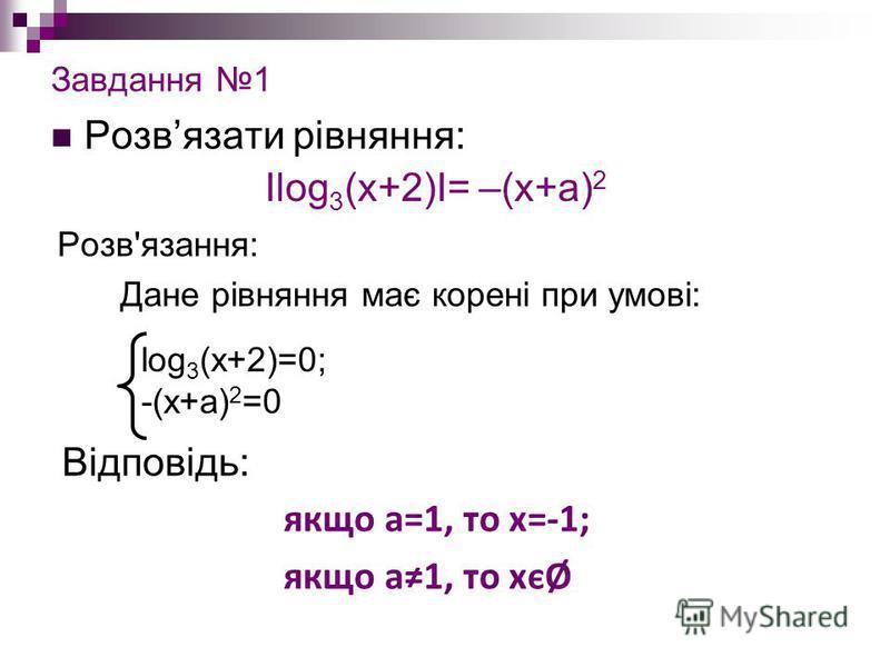 Завдання 1 Розвязати рівняння: Розв'язання: Дане рівняння має корені при умові: Відповідь: якщо а=1, то х=-1; якщо а1, то хєØ Іlog 3 (x+2)І= –(x+a) 2 log 3 (x+2)=0; -(x+a) 2 =0