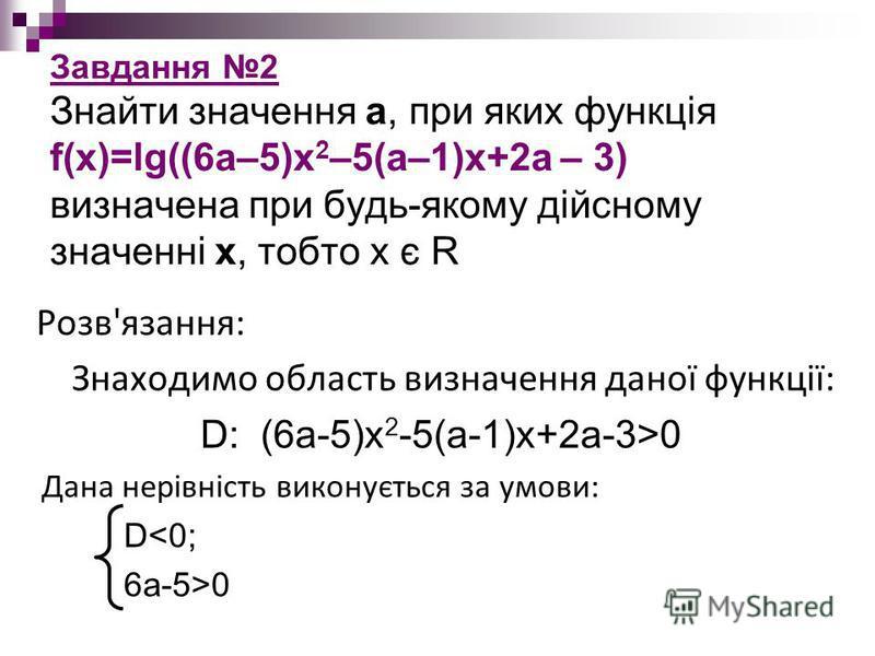 Завдання 2 Знайти значення а, при яких функція f(x)=lg((6a–5)x 2 –5(a–1)x+2a – 3) визначена при будь-якому дійсному значенні х, тобто х є R Розв'язання: Знаходимо область визначення даної функції: D: (6a-5)x 2 -5(a-1)x+2a-3>0 Дана нерівність виконуєт
