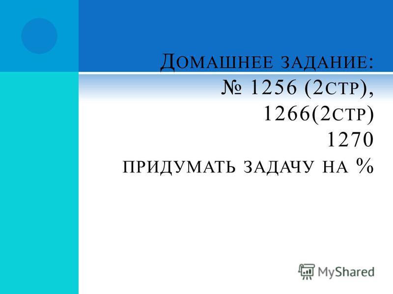Д ОМАШНЕЕ ЗАДАНИЕ : 1256 (2 СТР ), 1266(2 СТР ) 1270 ПРИДУМАТЬ ЗАДАЧУ НА %