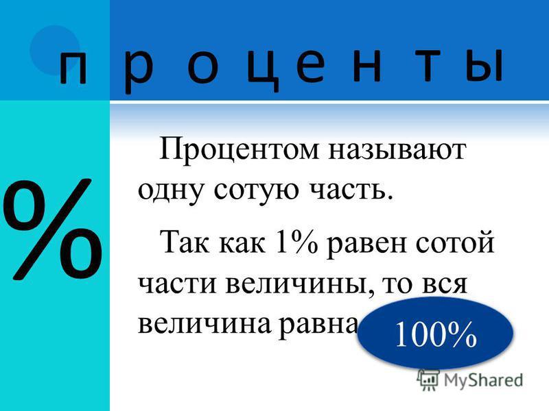 % Процентом называют одну сотую часть. Так как 1% равен сотой части величины, то вся величина равна п р о ц е н т ы 100%
