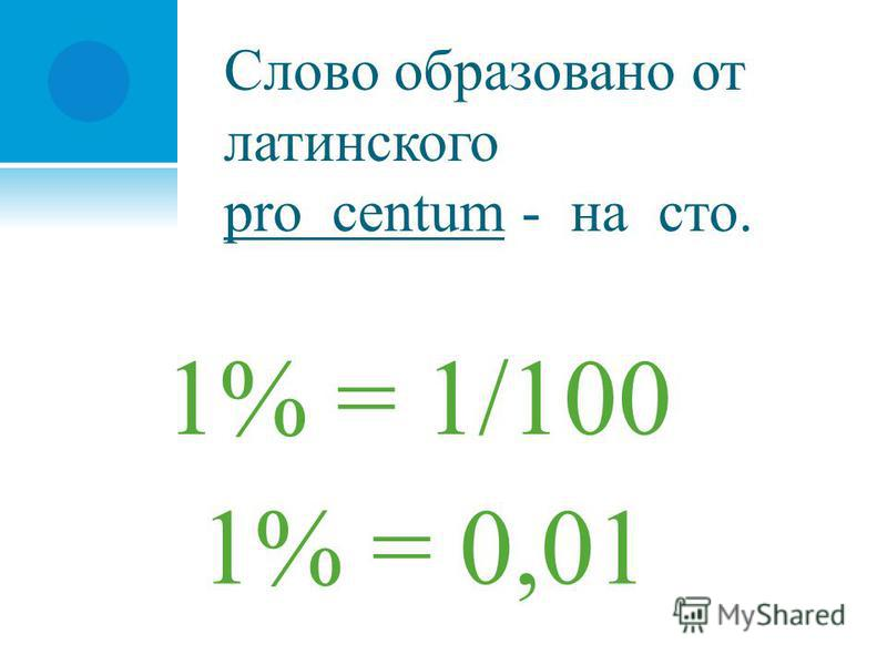 Слово образовано от латинского pro centum - на сто. 1% = 1/100 1% = 0,01