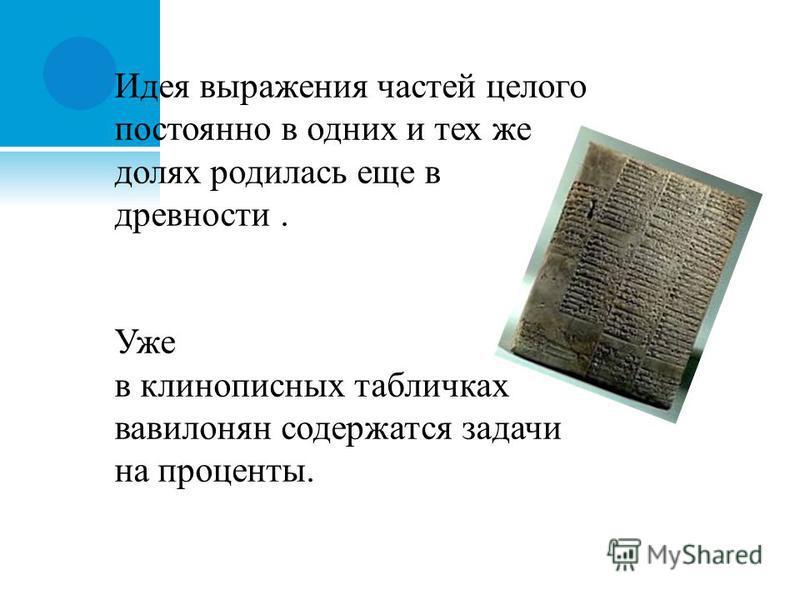Идея выражения частей целого постоянно в одних и тех же долях родилась еще в древности. Уже в клинописных табличках вавилонян содержатся задачи на проценты.