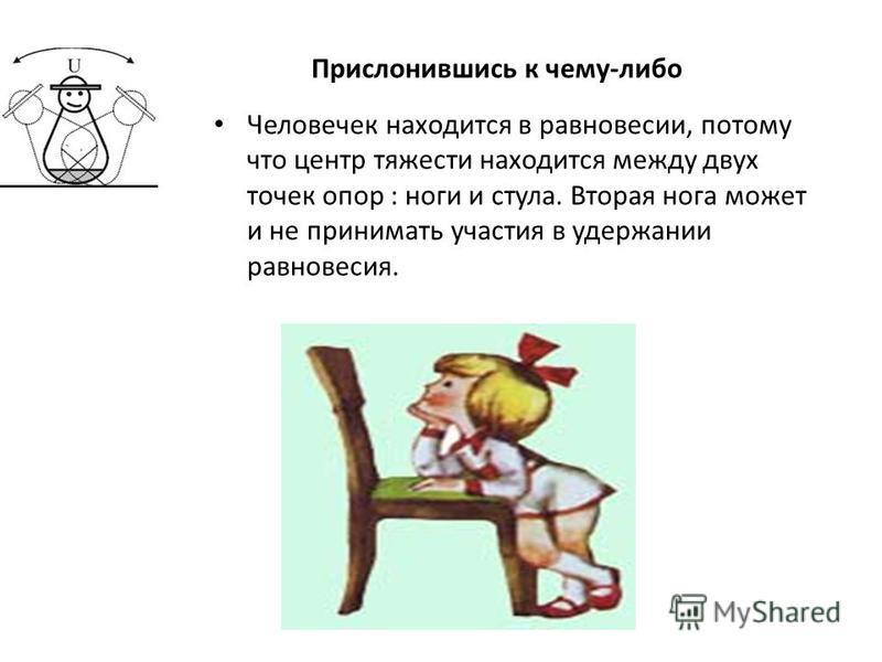 Человечек находится в равновесии, потому что центр тяжести находится между двух точек опор : ноги и стула. Вторая нога может и не принимать участия в удержании равновесия. Прислонившись к чему-либо