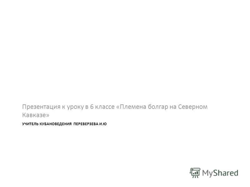 УЧИТЕЛЬ КУБАНОВЕДЕНИЯ ПЕРЕВЕРЗЕВА И.Ю Презентация к уроку в 6 классе «Племена болгар на Северном Кавказе»