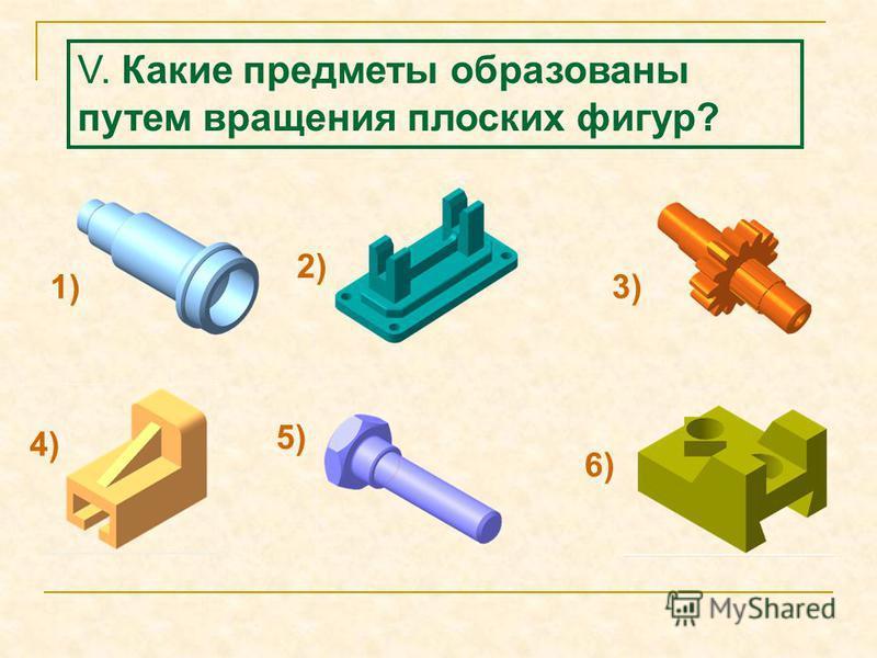V. Какие предметы образованы путем вращения плоских фигур? 1) 2) 3) 4) 5) 6)