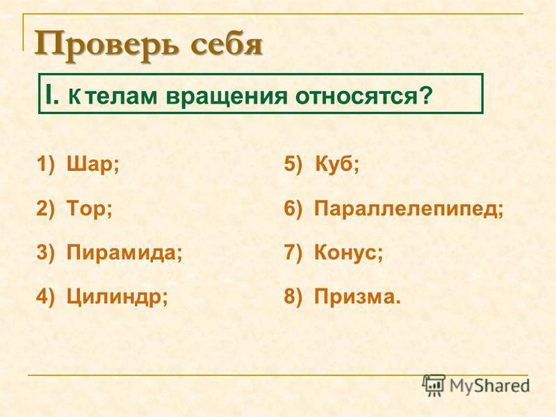 Проверь себя 1)Шар; 2)Тор; 3)Пирамида; 4)Цилиндр; 5) Куб; 6) Параллелепипед; 7) Конус; 8) Призма. I. К телам вращения относятся?
