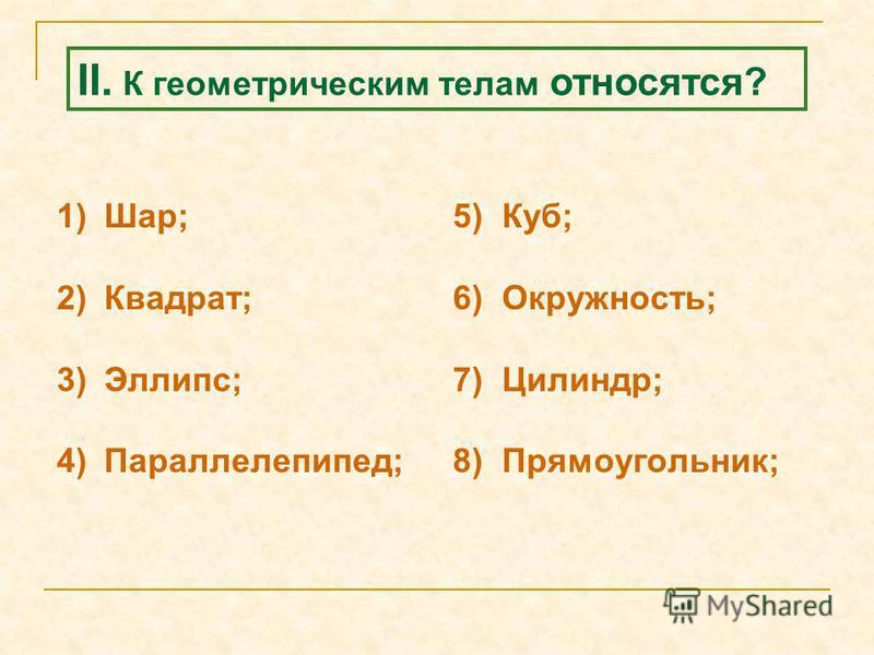 1)Шар; 2)Квадрат; 3)Эллипс; 4)Параллелепипед; 5) Куб; 6) Окружность; 7) Цилиндр; 8) Прямоугольник; II. К геометрическим телам относятся?