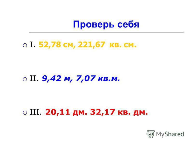 Проверь себя I. 52,78 см, 221,67 кв. см. II. 9,42 м, 7,07 кв.м. III. 20,11 дм. 32,17 кв. дм.
