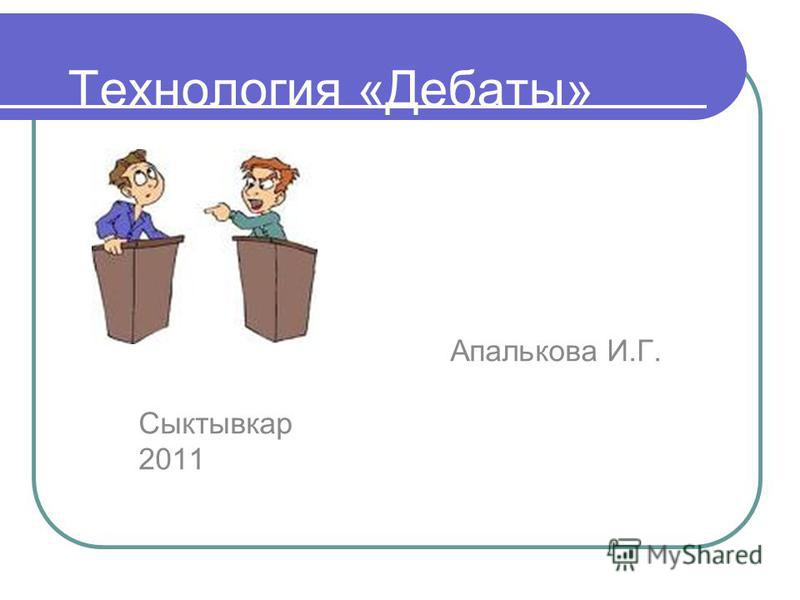 Технология «Дебаты» Апалькова И.Г. Сыктывкар 2011