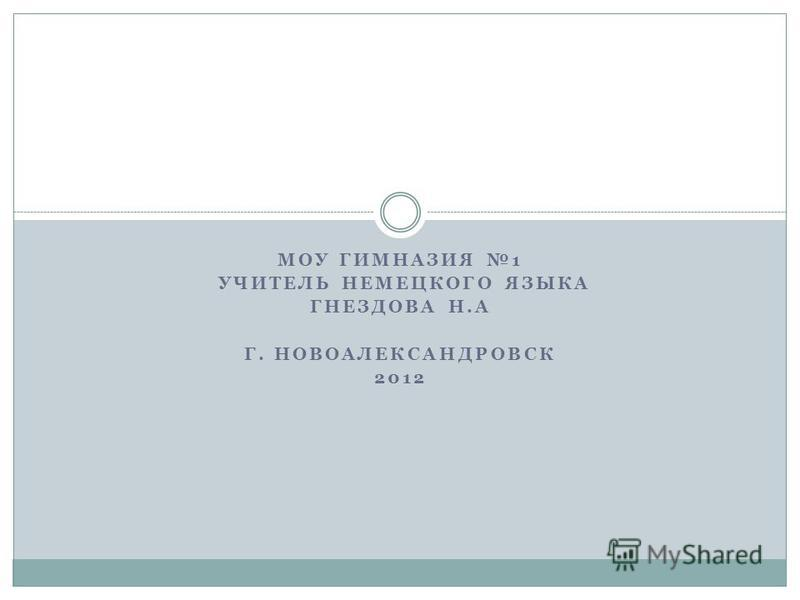 МОУ ГИМНАЗИЯ 1 УЧИТЕЛЬ НЕМЕЦКОГО ЯЗЫКА ГНЕЗДОВА Н.А Г. НОВОАЛЕКСАНДРОВСК 2012