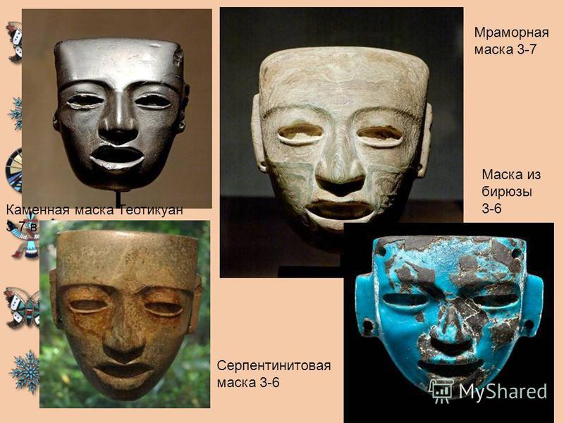 Каменная маска Теотикуан 3-7 в н.э Мраморная маска 3-7 Серпентинитовая маска 3-6 Маска из бирюзы 3-6