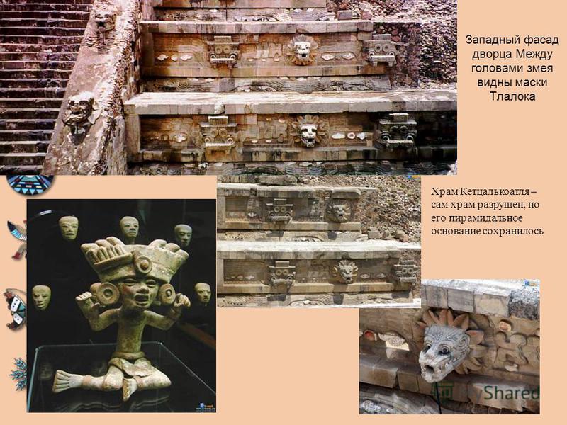 Западный фасад дворца Между головами змея видны маски Тлалока Храм Кетцалькоатля – сам храм разрушен, но его пирамидальное основание сохранилось